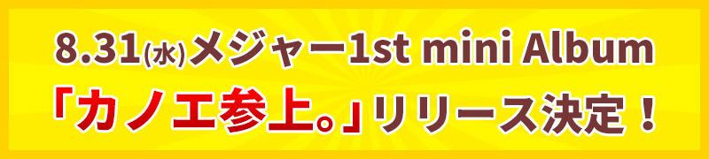 8/31(水)メジャー1st mini Album「カノエ参上。」リリース決定!
