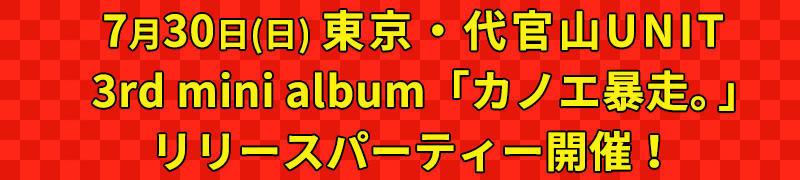 7/30日(日)3rd mini album「カノエ暴走。」リリースパーティー開催!!