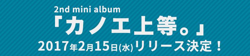 2/15(水)2nd mini album「カノエ上等。」リリース!