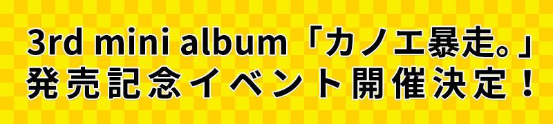 カノエラナ 3rd mini album「カノエ暴走。」 発売記念イベント開催決定!
