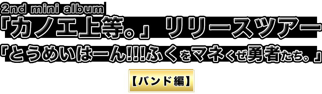 2nd mini album「カノエ上等。」リリースツアー「とうめいはーん!!!ふくをマネくぜ勇者たち。」【バンド編】