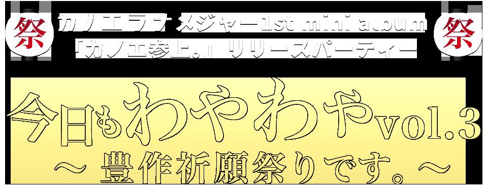 カノエラナ メジャー1st mini album 「カノエ参上。」リリースパーティー 今日もわやわやvol.3 ~豊作祈願祭りです。~