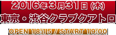 2016年3月31日(木) 東京・渋谷クラブクアトロ OPEN 18:15 / START 19:00